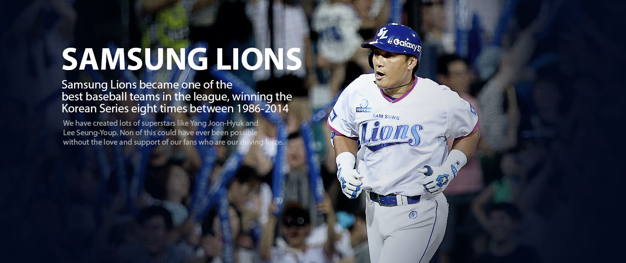 SAMSUNG LIONS Samsung Lions became one of the best baseball teams in the league, winning the Korean Series seven times between 1986-2013.We have created lots of superstars like Yang Joon-Hyuk and Lee Seung-Youp. Non of this could have ever been possible without the love and support of our fans who are our driving force.